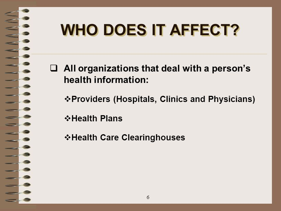 WHO DOES IT AFFECT All organizations that deal with a person's health information: Providers (Hospitals, Clinics and Physicians)