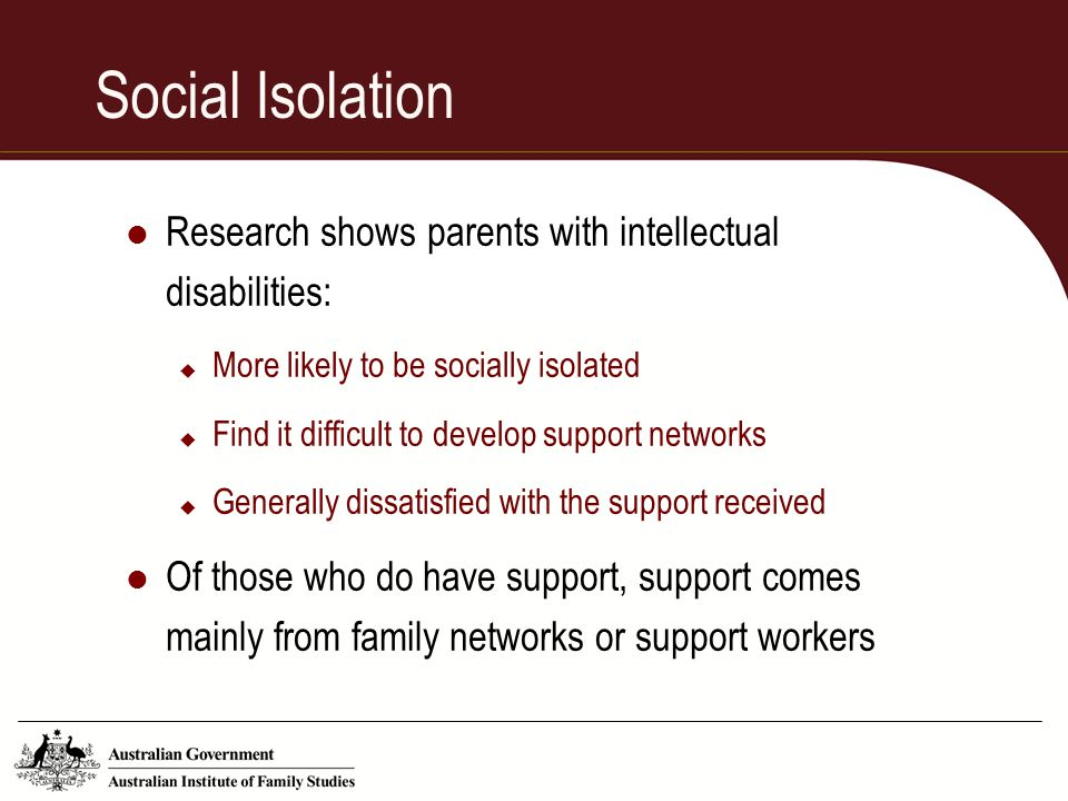 Social Isolation Research shows parents with intellectual disabilities: More likely to be socially isolated.