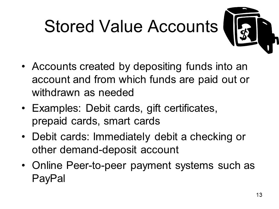 Stored Value Accounts Accounts created by depositing funds into an account and from which funds are paid out or withdrawn as needed.