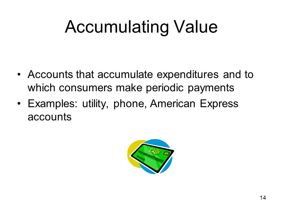 Accumulating Value Accounts that accumulate expenditures and to which consumers make periodic payments.