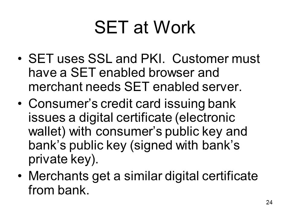 SET at Work SET uses SSL and PKI. Customer must have a SET enabled browser and merchant needs SET enabled server.