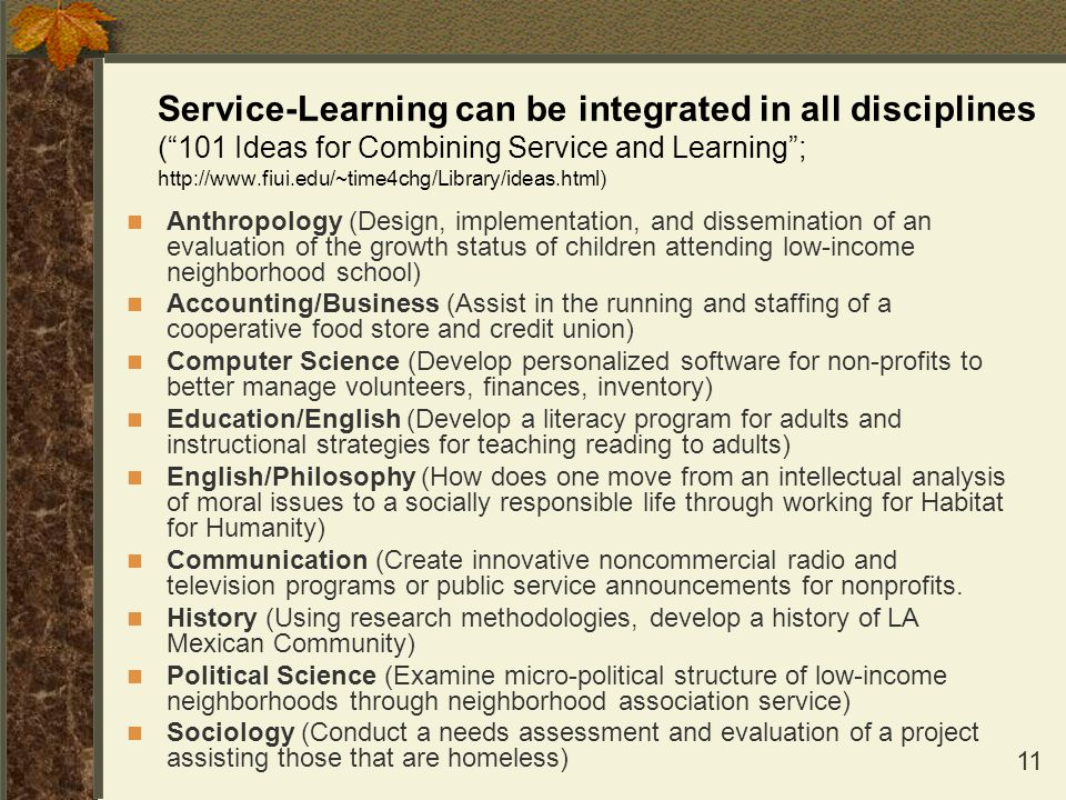 Service-Learning can be integrated in all disciplines ( 101 Ideas for Combining Service and Learning ; http://www.fiui.edu/~time4chg/Library/ideas.html)
