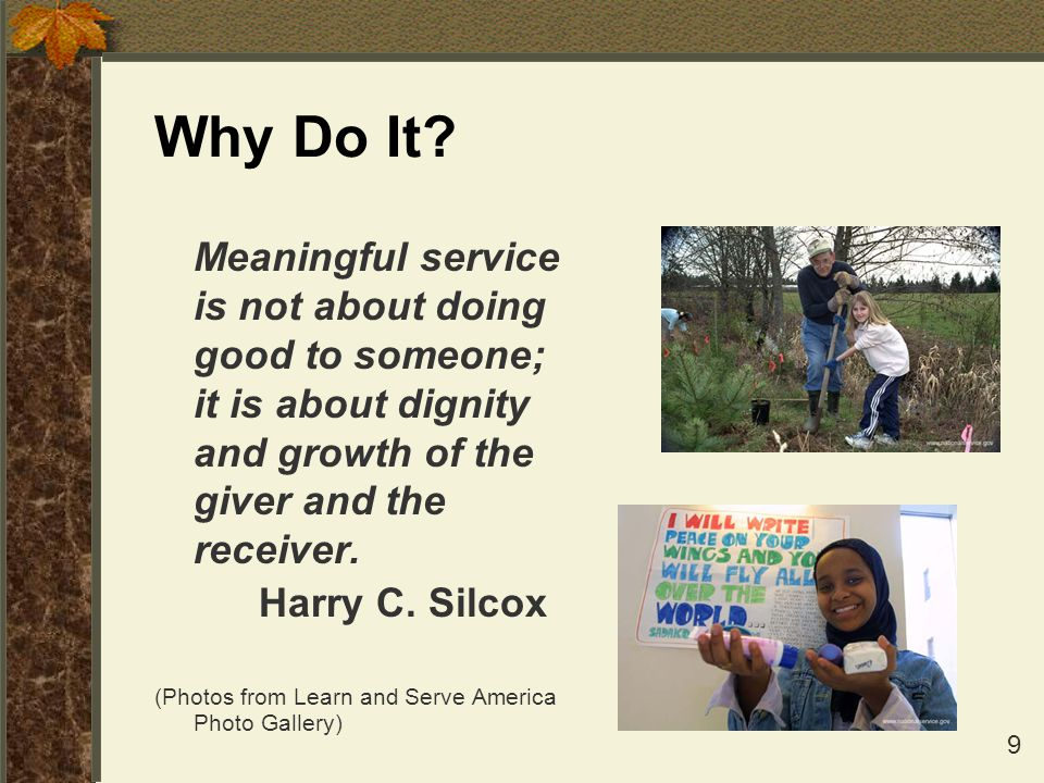 Why Do It Meaningful service is not about doing good to someone; it is about dignity and growth of the giver and the receiver.