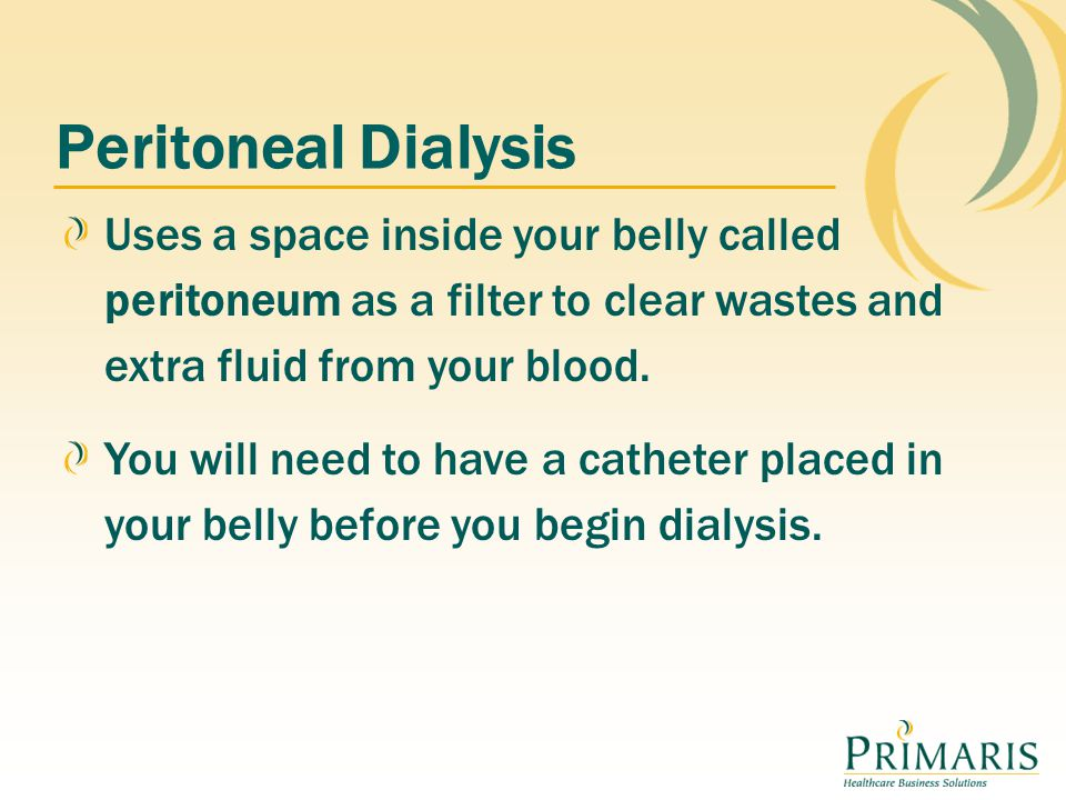 Peritoneal Dialysis Uses a space inside your belly called peritoneum as a filter to clear wastes and extra fluid from your blood.