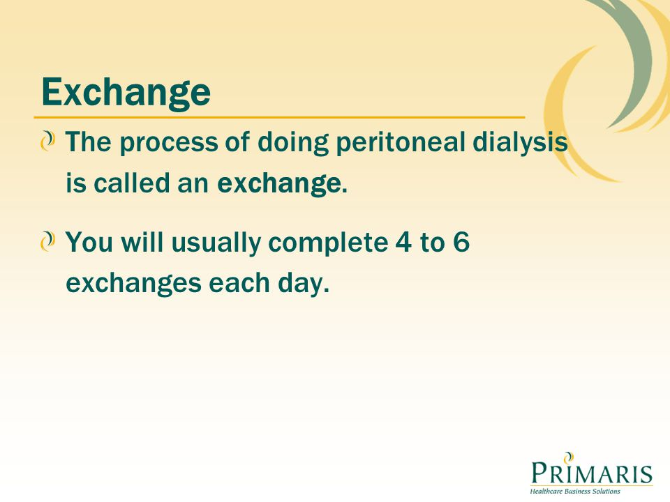 Exchange The process of doing peritoneal dialysis is called an exchange.