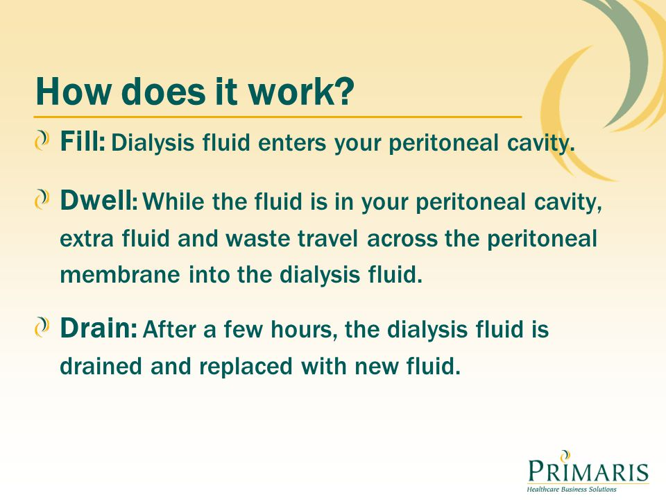 How does it work Fill: Dialysis fluid enters your peritoneal cavity.