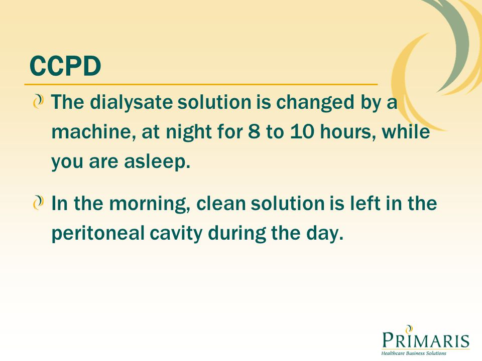 CCPD The dialysate solution is changed by a machine, at night for 8 to 10 hours, while you are asleep.