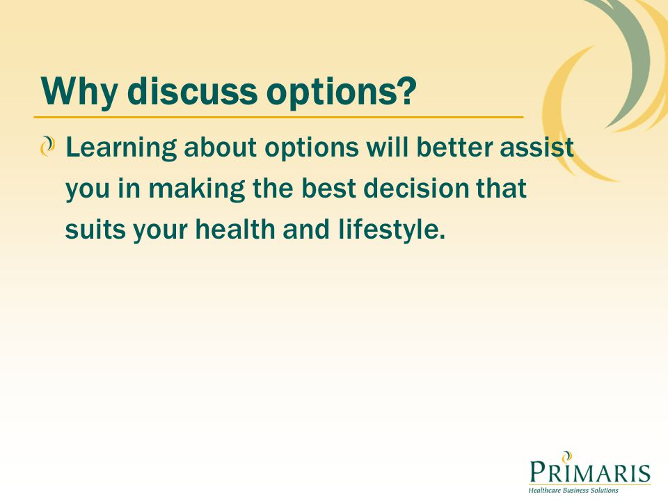 Why discuss options Learning about options will better assist you in making the best decision that suits your health and lifestyle.