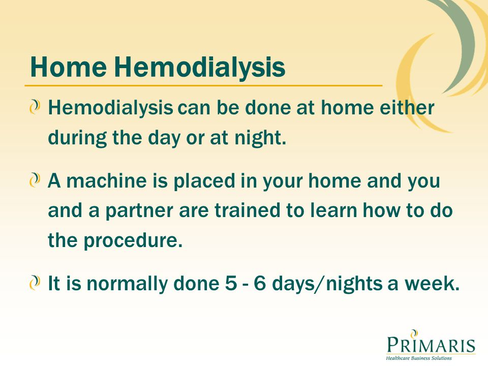Home Hemodialysis Hemodialysis can be done at home either during the day or at night.