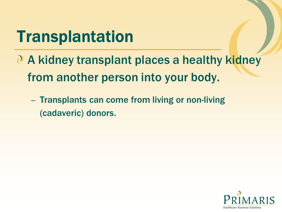 Transplantation A kidney transplant places a healthy kidney from another person into your body.
