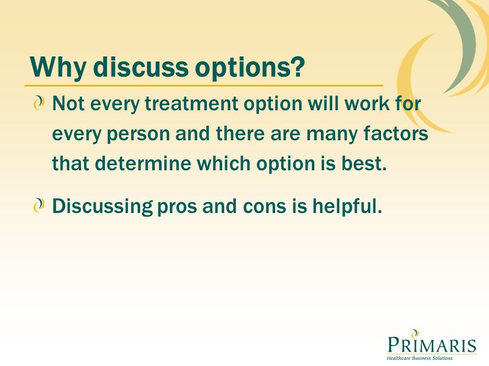 Why discuss options Not every treatment option will work for every person and there are many factors that determine which option is best.