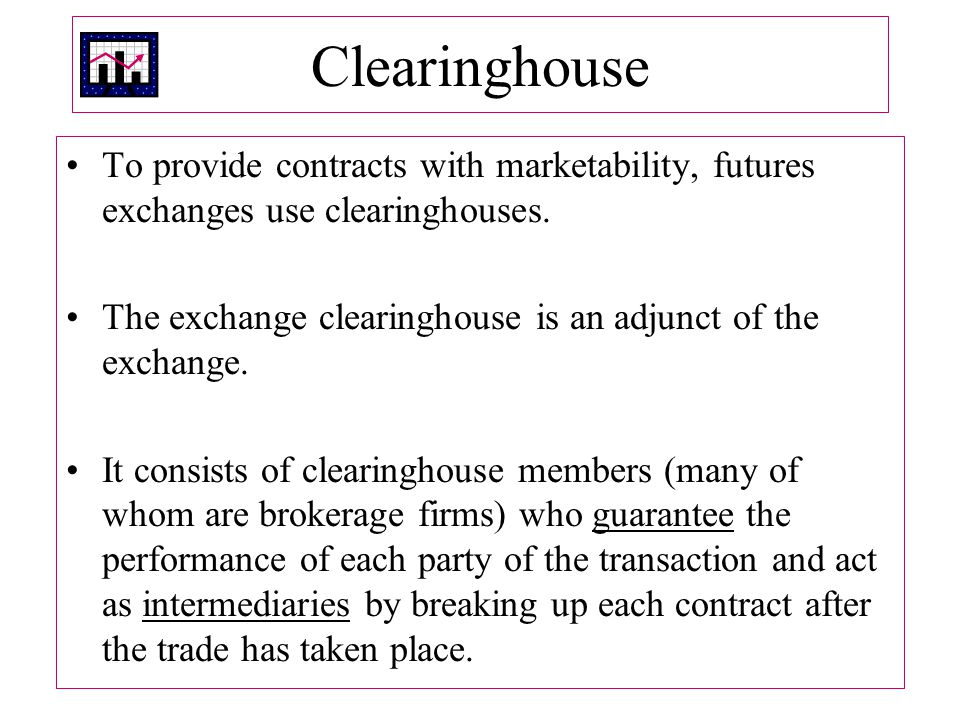 Clearinghouse To provide contracts with marketability, futures exchanges use clearinghouses.
