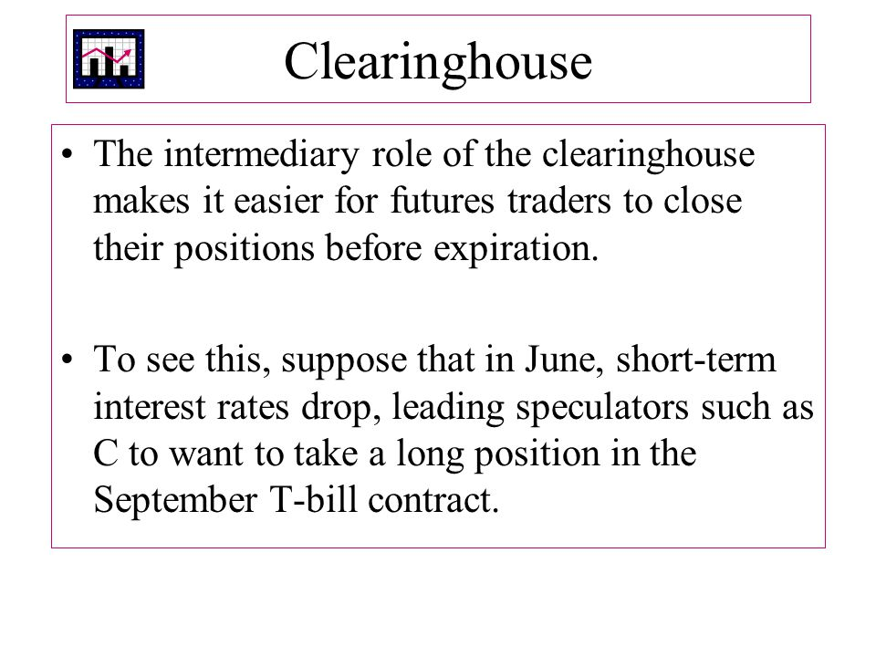 Clearinghouse The intermediary role of the clearinghouse makes it easier for futures traders to close their positions before expiration.