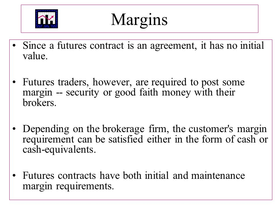 Margins Since a futures contract is an agreement, it has no initial value.