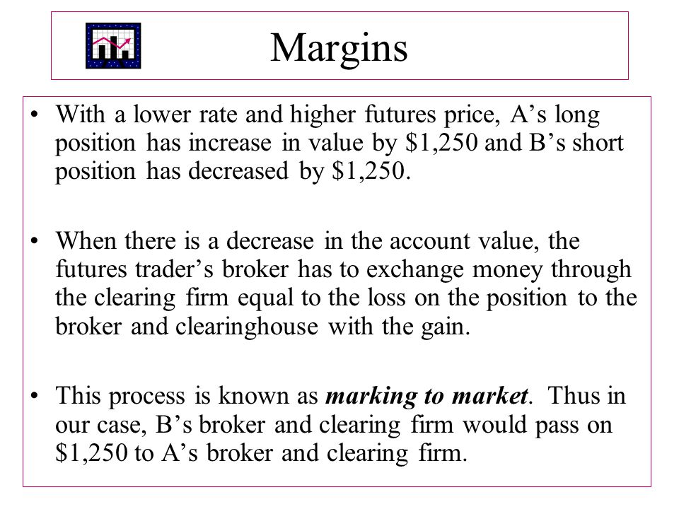 Margins With a lower rate and higher futures price, A's long position has increase in value by $1,250 and B's short position has decreased by $1,250.