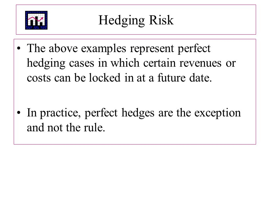 Hedging Risk The above examples represent perfect hedging cases in which certain revenues or costs can be locked in at a future date.