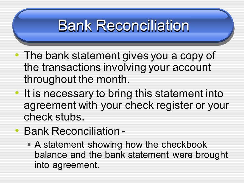 Bank Reconciliation The bank statement gives you a copy of the transactions involving your account throughout the month.