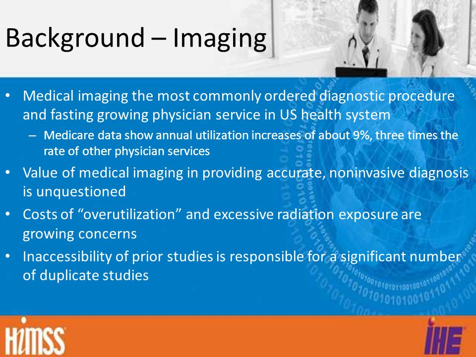 Background – Imaging Medical imaging the most commonly ordered diagnostic procedure and fasting growing physician service in US health system.