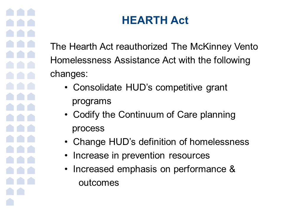 HEARTH Act The Hearth Act reauthorized The McKinney Vento Homelessness Assistance Act with the following changes: