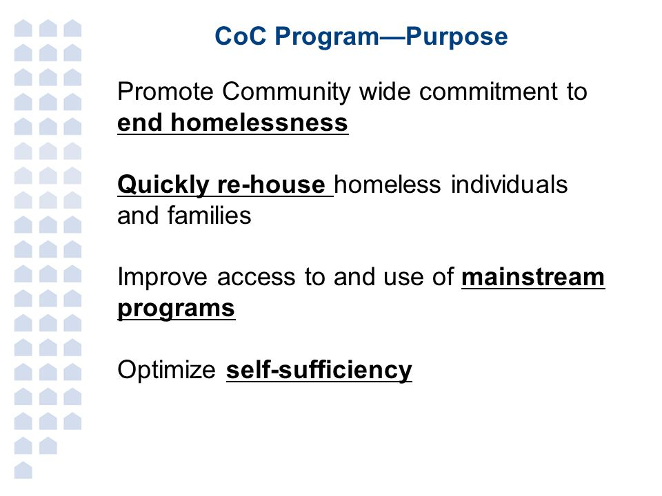 CoC Program—Purpose Promote Community wide commitment to end homelessness. Quickly re-house homeless individuals and families.