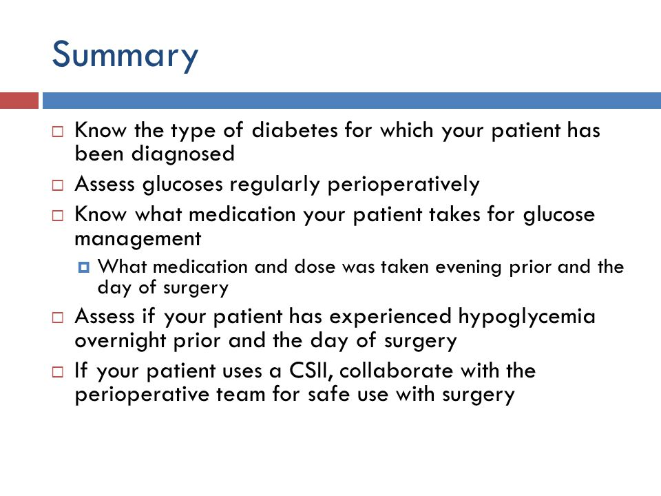 Summary Know the type of diabetes for which your patient has been diagnosed. Assess glucoses regularly perioperatively.