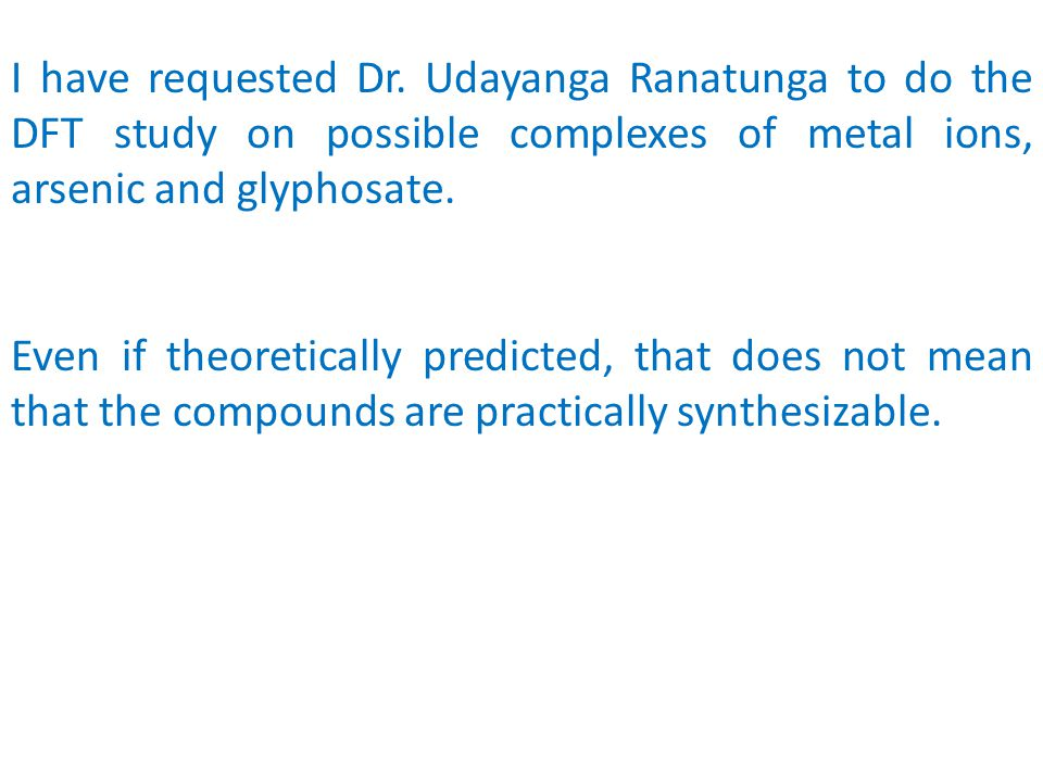 I have requested Dr. Udayanga Ranatunga to do the DFT study on possible complexes of metal ions, arsenic and glyphosate.