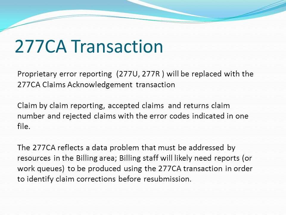 277CA Transaction Proprietary error reporting (277U, 277R ) will be replaced with the 277CA Claims Acknowledgement transaction.