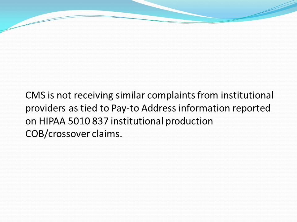CMS is not receiving similar complaints from institutional providers as tied to Pay-to Address information reported on HIPAA 5010 837 institutional production COB/crossover claims.