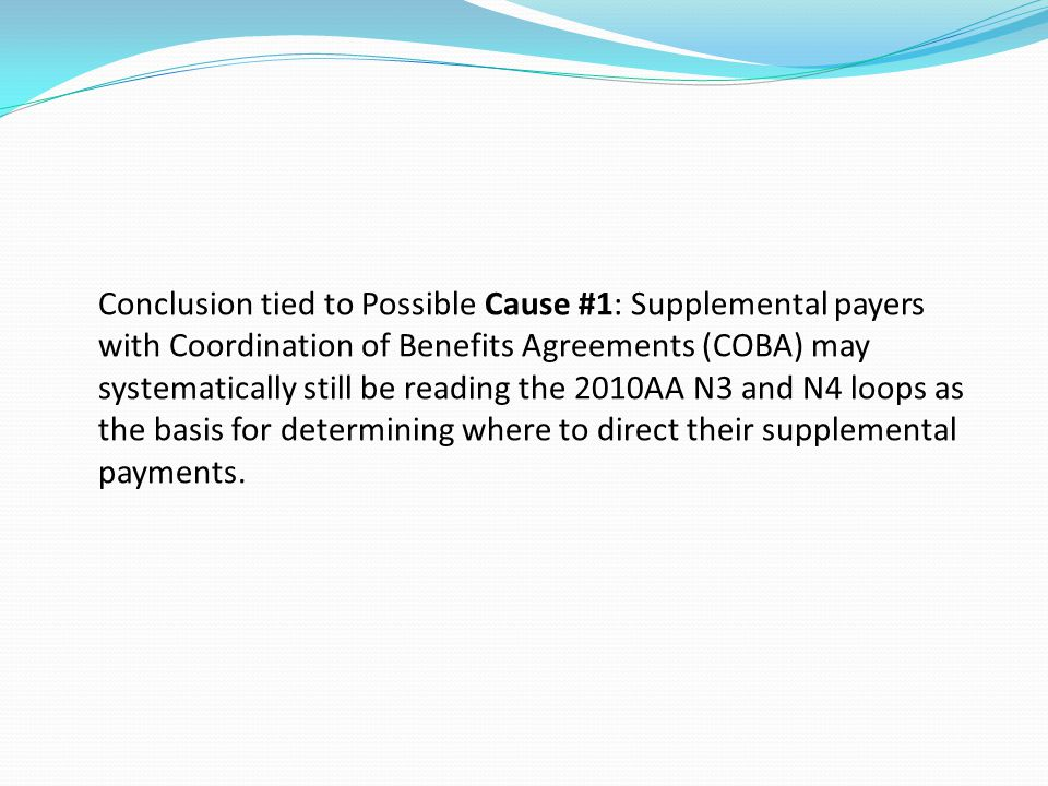 Conclusion tied to Possible Cause #1: Supplemental payers with Coordination of Benefits Agreements (COBA) may systematically still be reading the 2010AA N3 and N4 loops as the basis for determining where to direct their supplemental payments.