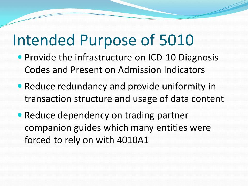 Intended Purpose of 5010 Provide the infrastructure on ICD-10 Diagnosis Codes and Present on Admission Indicators.