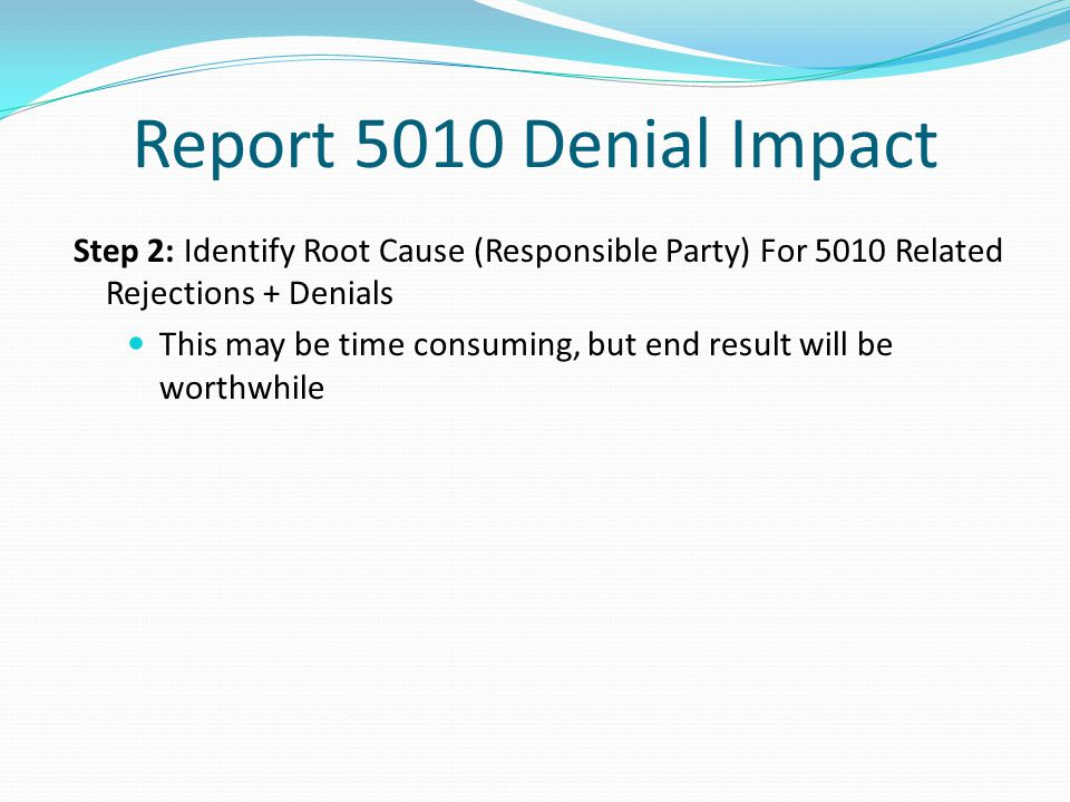 Report 5010 Denial Impact Step 2: Identify Root Cause (Responsible Party) For 5010 Related Rejections + Denials.