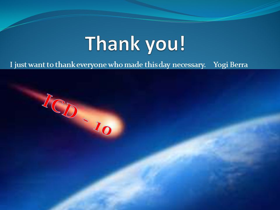 Thank you! I just want to thank everyone who made this day necessary. Yogi Berra ICD - 10