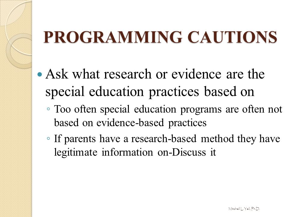 PROGRAMMING CAUTIONS Ask what research or evidence are the special education practices based on.