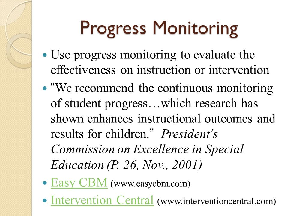 Progress Monitoring Use progress monitoring to evaluate the effectiveness on instruction or intervention.