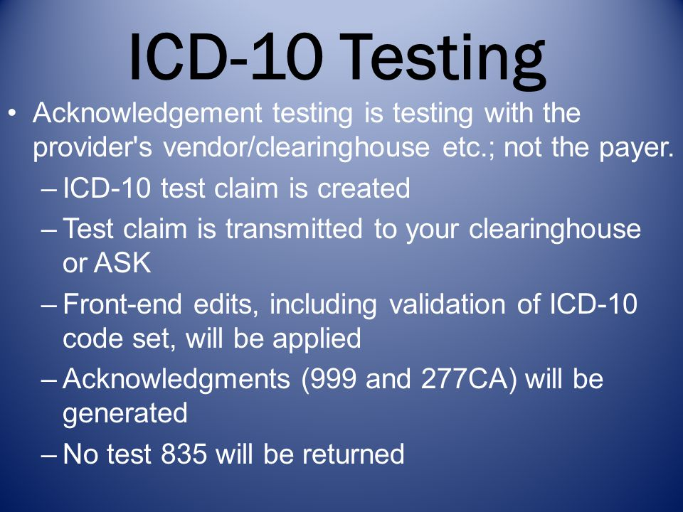 ICD-10 Testing Acknowledgement testing is testing with the provider s vendor/clearinghouse etc.; not the payer.