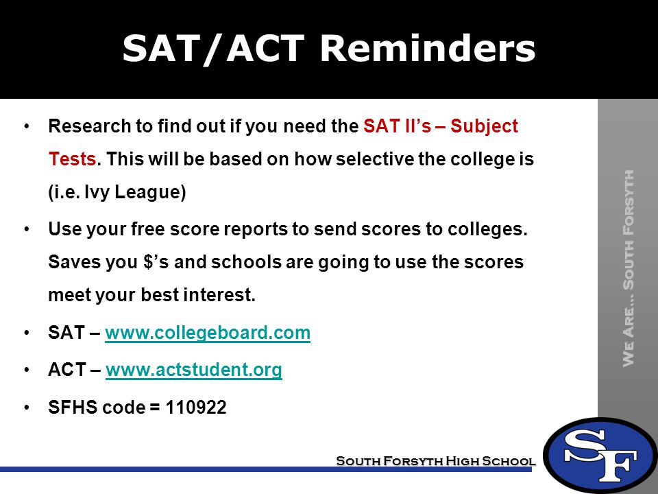SAT/ACT Reminders Research to find out if you need the SAT II's – Subject Tests. This will be based on how selective the college is (i.e. Ivy League)