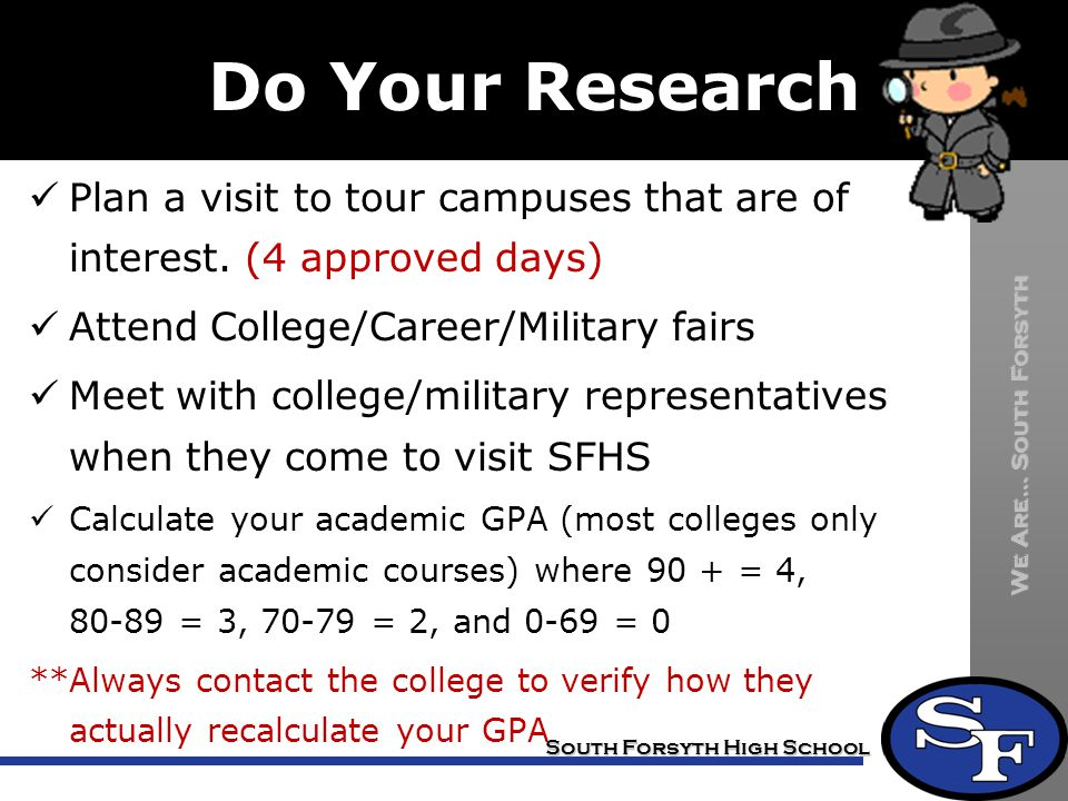 Do Your Research Plan a visit to tour campuses that are of interest. (4 approved days) Attend College/Career/Military fairs.