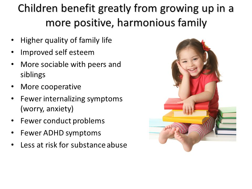 Children benefit greatly from growing up in a more positive, harmonious family