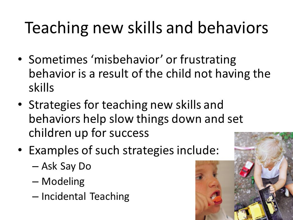 Teaching new skills and behaviors