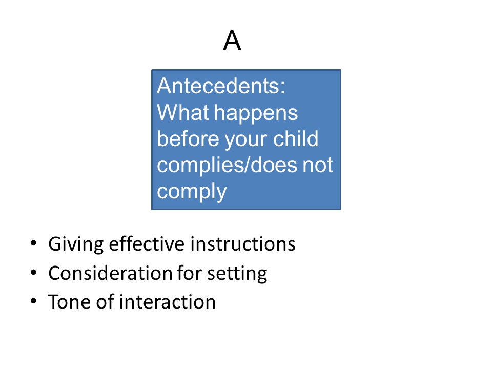 A Antecedents: What happens before your child complies/does not comply
