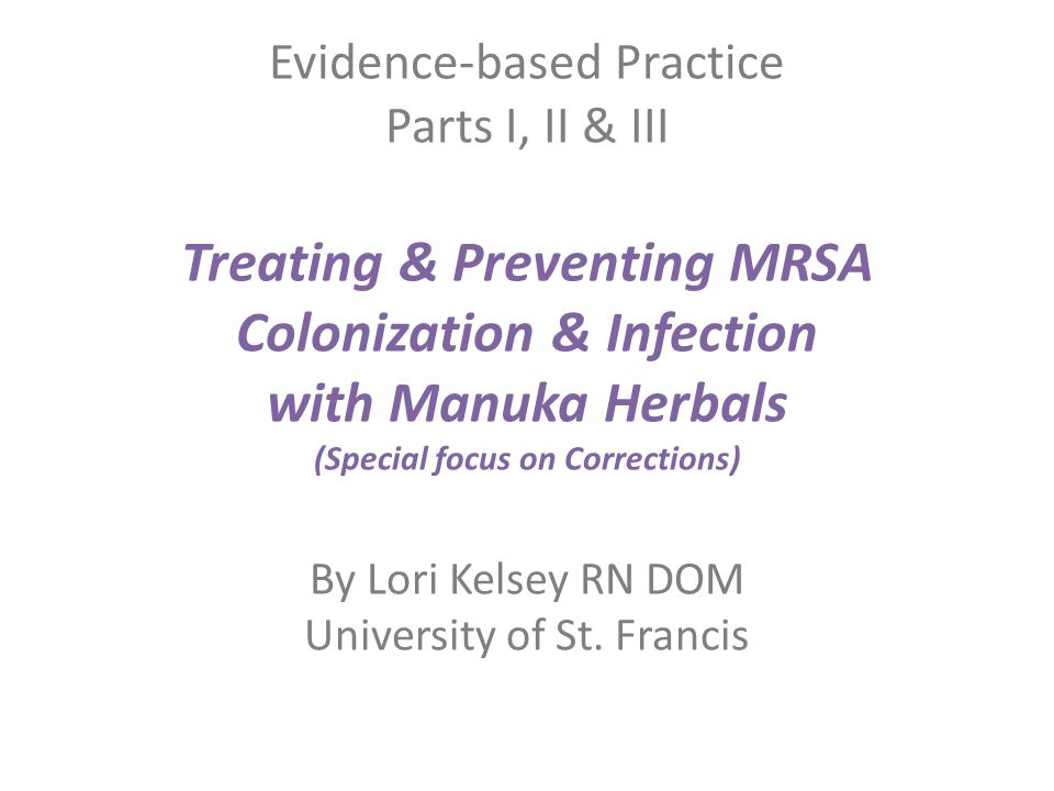 Evidence-based Practice Parts I, II & III Treating & Preventing MRSA Colonization & Infection with Manuka Herbals (Special focus on Corrections) By Lori Kelsey RN DOM University of St.