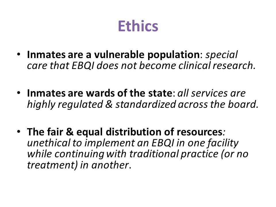 Ethics Inmates are a vulnerable population: special care that EBQI does not become clinical research.