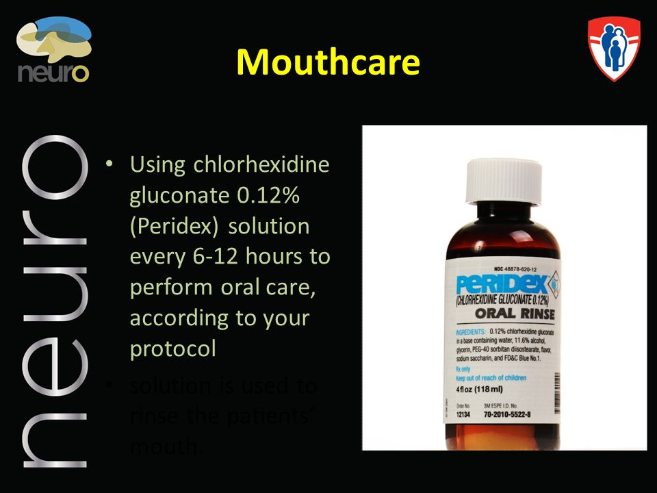 Mouthcare Using chlorhexidine gluconate 0.12% (Peridex) solution every 6-12 hours to perform oral care, according to your protocol.
