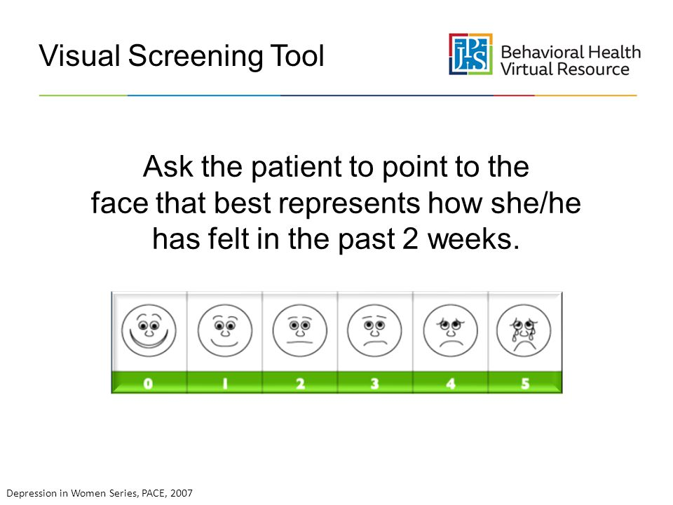 Visual Screening Tool Ask the patient to point to the face that best represents how she/he has felt in the past 2 weeks.