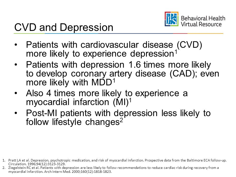 CVD and Depression Patients with cardiovascular disease (CVD) more likely to experience depression1.