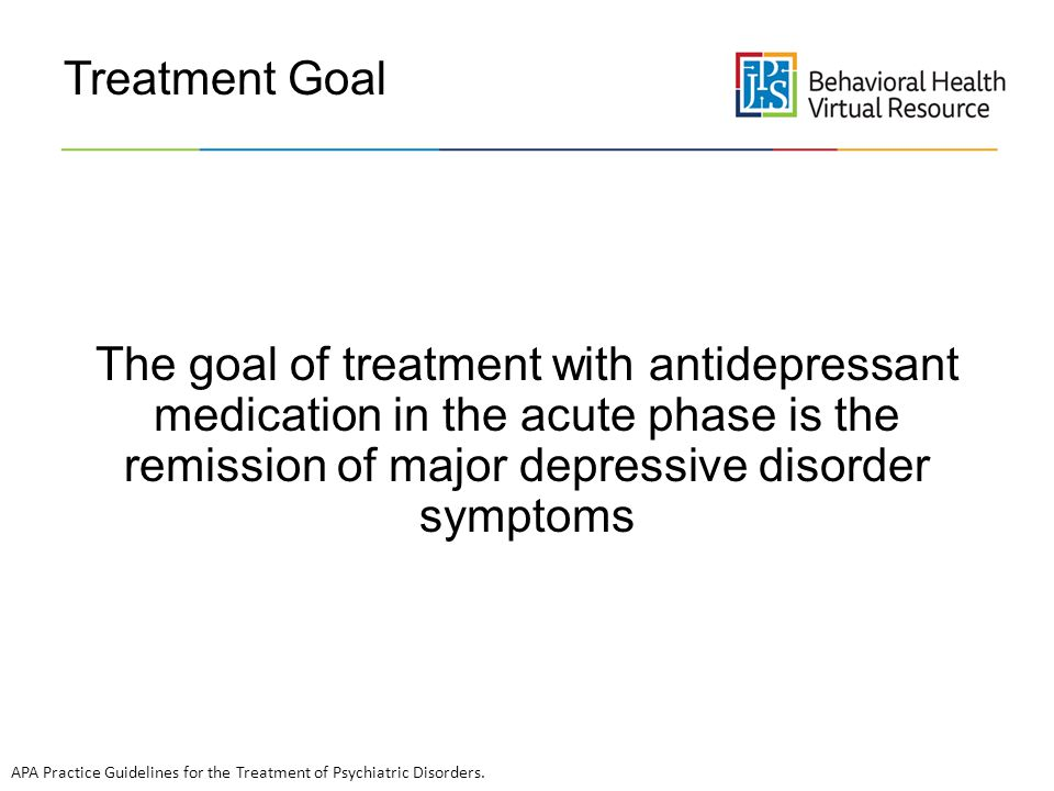 Treatment Goal The goal of treatment with antidepressant medication in the acute phase is the remission of major depressive disorder symptoms.
