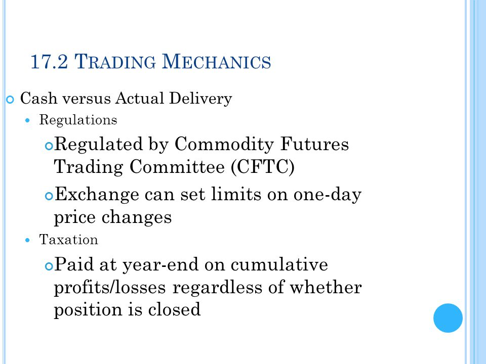 17.2 Trading Mechanics Cash versus Actual Delivery. Regulations. Regulated by Commodity Futures Trading Committee (CFTC)
