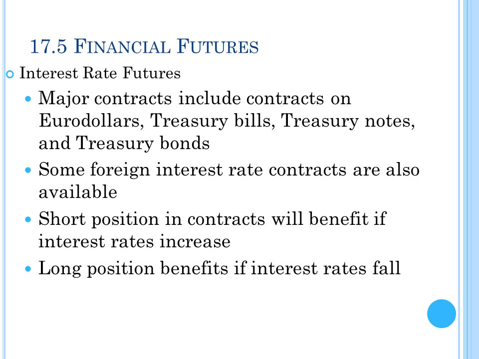 17.5 Financial Futures Interest Rate Futures. Major contracts include contracts on Eurodollars, Treasury bills, Treasury notes, and Treasury bonds.