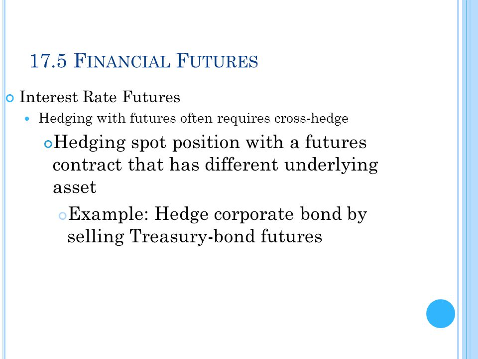 17.5 Financial Futures Interest Rate Futures. Hedging with futures often requires cross-hedge.