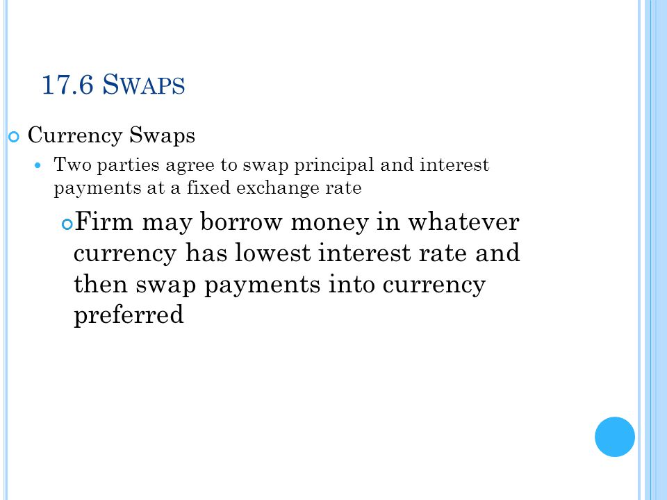 17.6 Swaps Currency Swaps. Two parties agree to swap principal and interest payments at a fixed exchange rate.